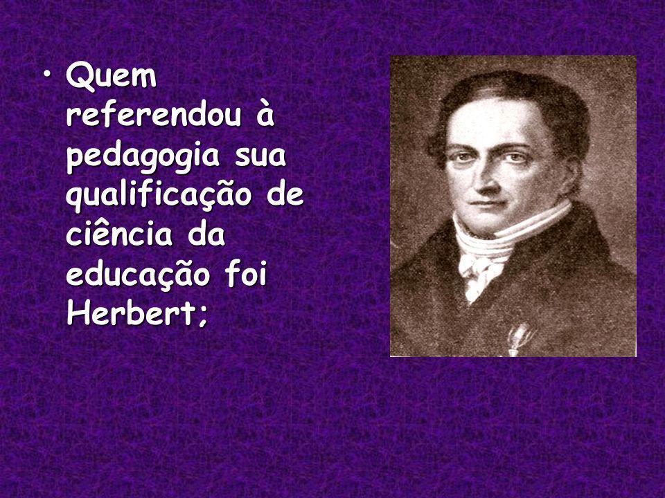Quem referendou à pedagogia sua qualificação de ciência da educação foi Herbert;