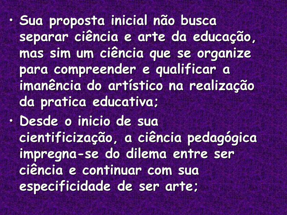Sua proposta inicial não busca separar ciência e arte da educação, mas sim um ciência que se organize para compreender e qualificar a imanência do artístico na realização da pratica educativa;