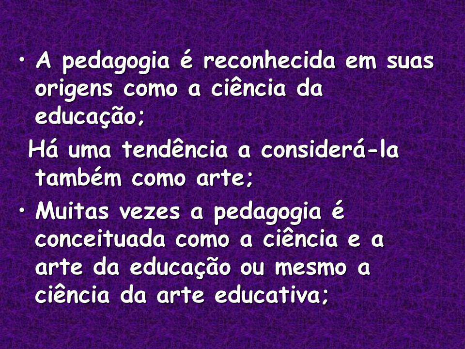 A pedagogia é reconhecida em suas origens como a ciência da educação;