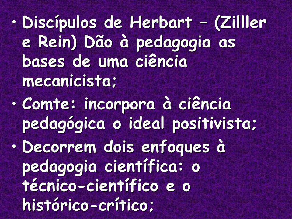 Discípulos de Herbart – (Zilller e Rein) Dão à pedagogia as bases de uma ciência mecanicista;