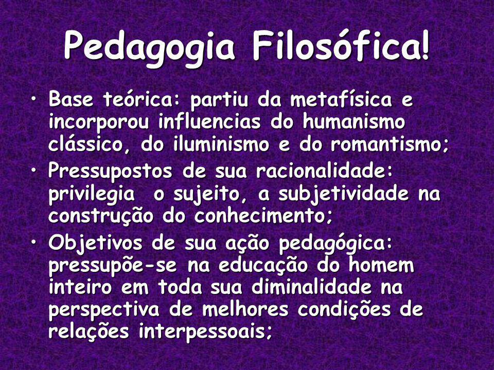 Pedagogia Filosófica! Base teórica: partiu da metafísica e incorporou influencias do humanismo clássico, do iluminismo e do romantismo;