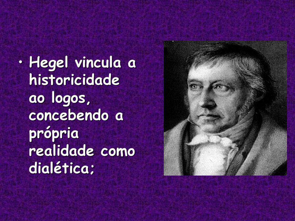 Hegel vincula a historicidade ao logos, concebendo a própria realidade como dialética;