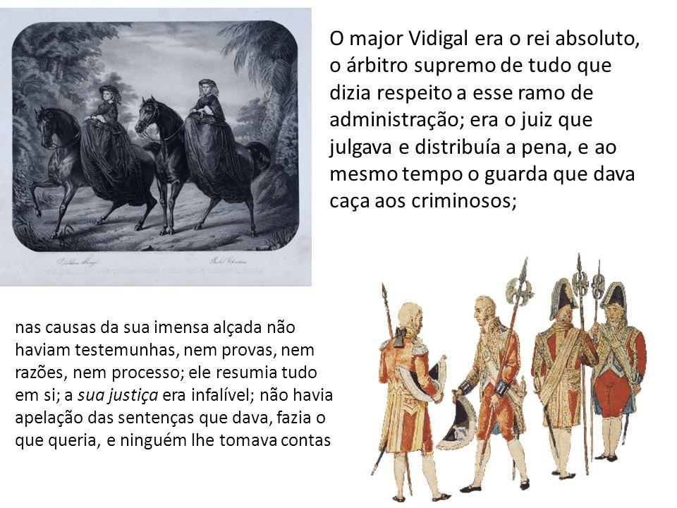 O major Vidigal era o rei absoluto, o árbitro supremo de tudo que dizia respeito a esse ramo de administração; era o juiz que julgava e distribuía a pena, e ao mesmo tempo o guarda que dava caça aos criminosos;