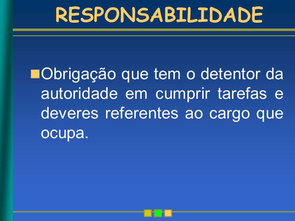 RESPONSABILIDADE Obrigação que tem o detentor da autoridade em cumprir tarefas e deveres referentes ao cargo que ocupa.
