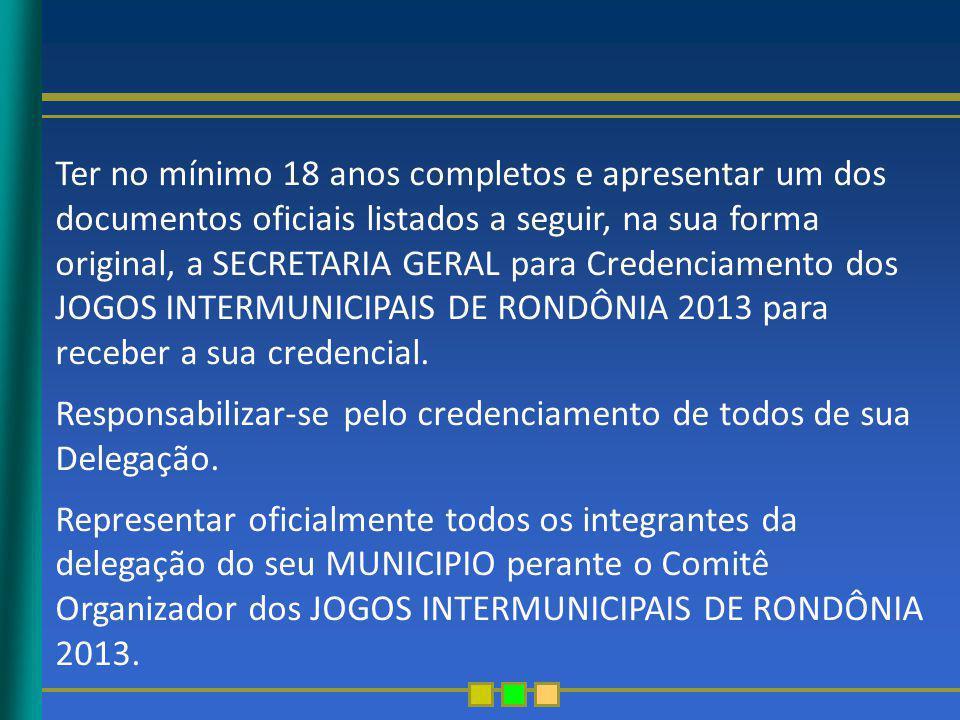 Ter no mínimo 18 anos completos e apresentar um dos documentos oficiais listados a seguir, na sua forma original, a SECRETARIA GERAL para Credenciamento dos JOGOS INTERMUNICIPAIS DE RONDÔNIA 2013 para receber a sua credencial.