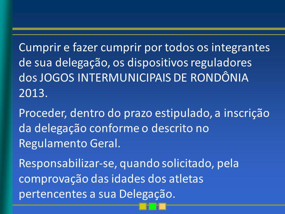 Cumprir e fazer cumprir por todos os integrantes de sua delegação, os dispositivos reguladores dos JOGOS INTERMUNICIPAIS DE RONDÔNIA 2013.