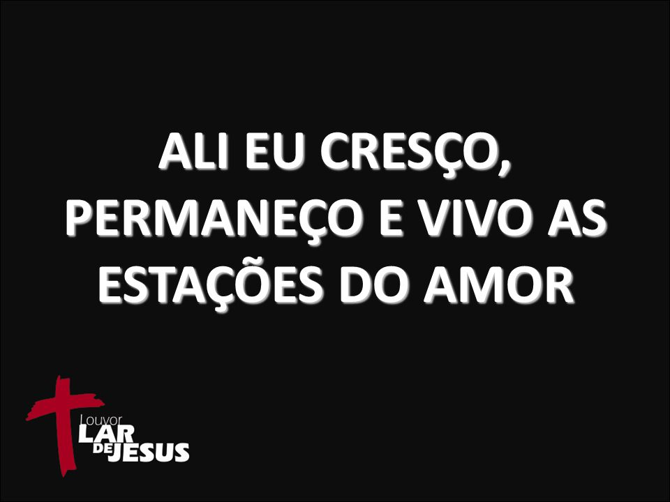 ALI EU CRESÇO, PERMANEÇO E VIVO AS ESTAÇÕES DO AMOR