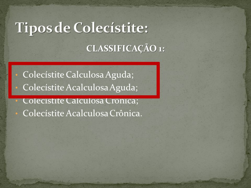 Tipos de Colecístite: CLASSIFICAÇÃO 1: Colecístite Calculosa Aguda;