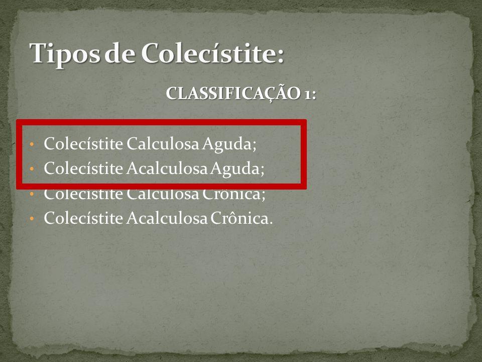 Tipos de Colecístite: CLASSIFICAÇÃO 1: Colecístite Calculosa Aguda;