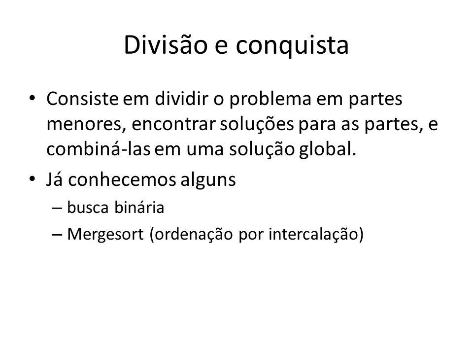 Divisão e conquista Consiste em dividir o problema em partes menores, encontrar soluções para as partes, e combiná-las em uma solução global.