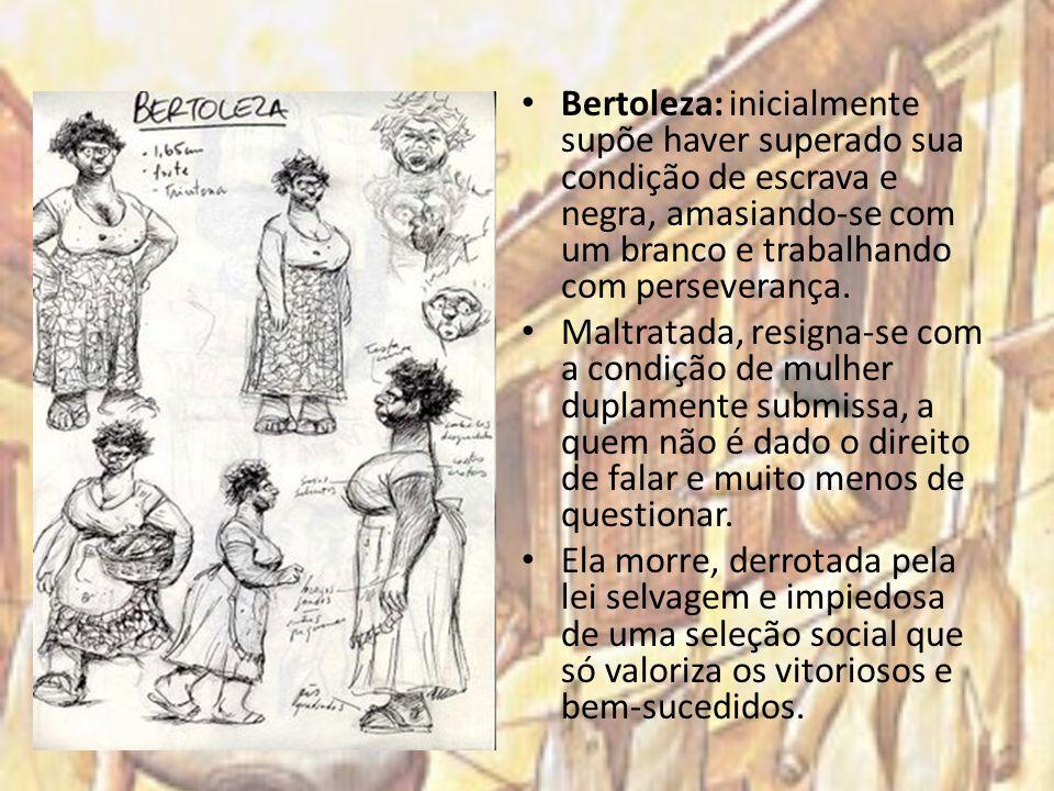 Bertoleza: inicialmente supõe haver superado sua condição de escrava e negra, amasiando-se com um branco e trabalhando com perseverança.