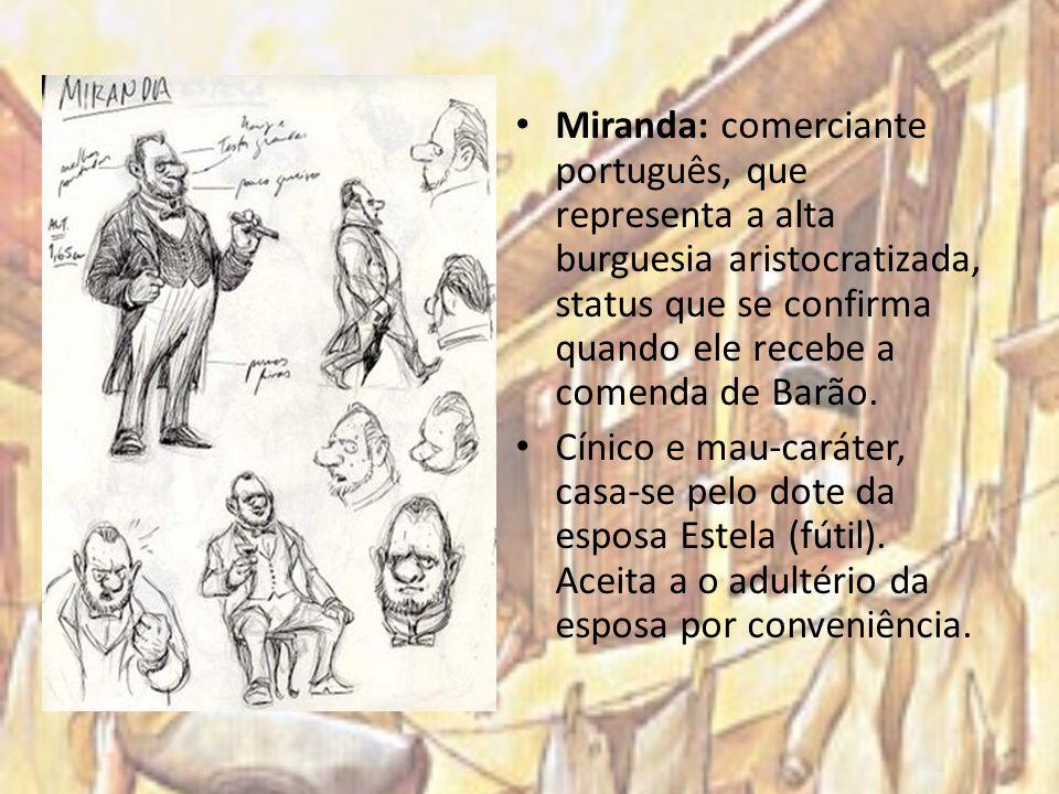 Miranda: comerciante português, que representa a alta burguesia aristocratizada, status que se confirma quando ele recebe a comenda de Barão.