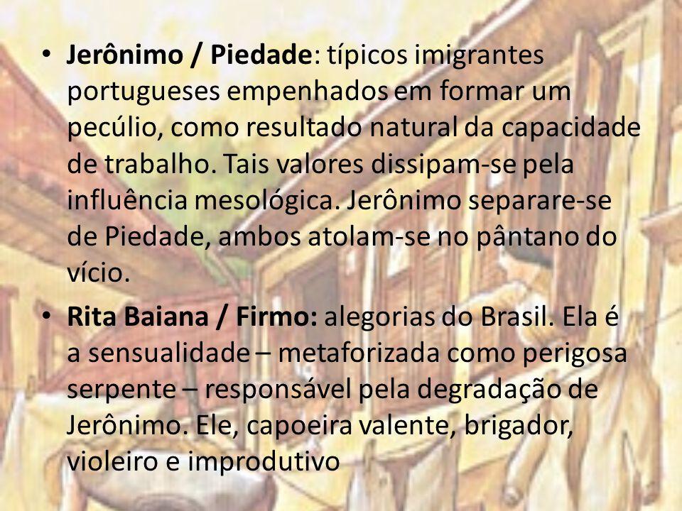 Jerônimo / Piedade: típicos imigrantes portugueses empenhados em formar um pecúlio, como resultado natural da capacidade de trabalho. Tais valores dissipam-se pela influência mesológica. Jerônimo separare-se de Piedade, ambos atolam-se no pântano do vício.