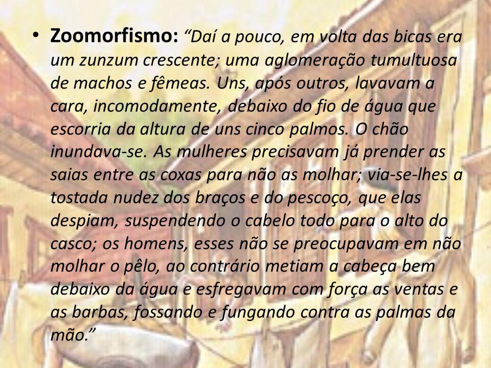 Zoomorfismo: Daí a pouco, em volta das bicas era um zunzum crescente; uma aglomeração tumultuosa de machos e fêmeas.