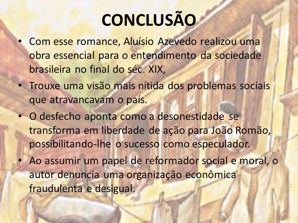 CONCLUSÃO Com esse romance, Aluísio Azevedo realizou uma obra essencial para o entendimento da sociedade brasileira no final do séc. XIX,