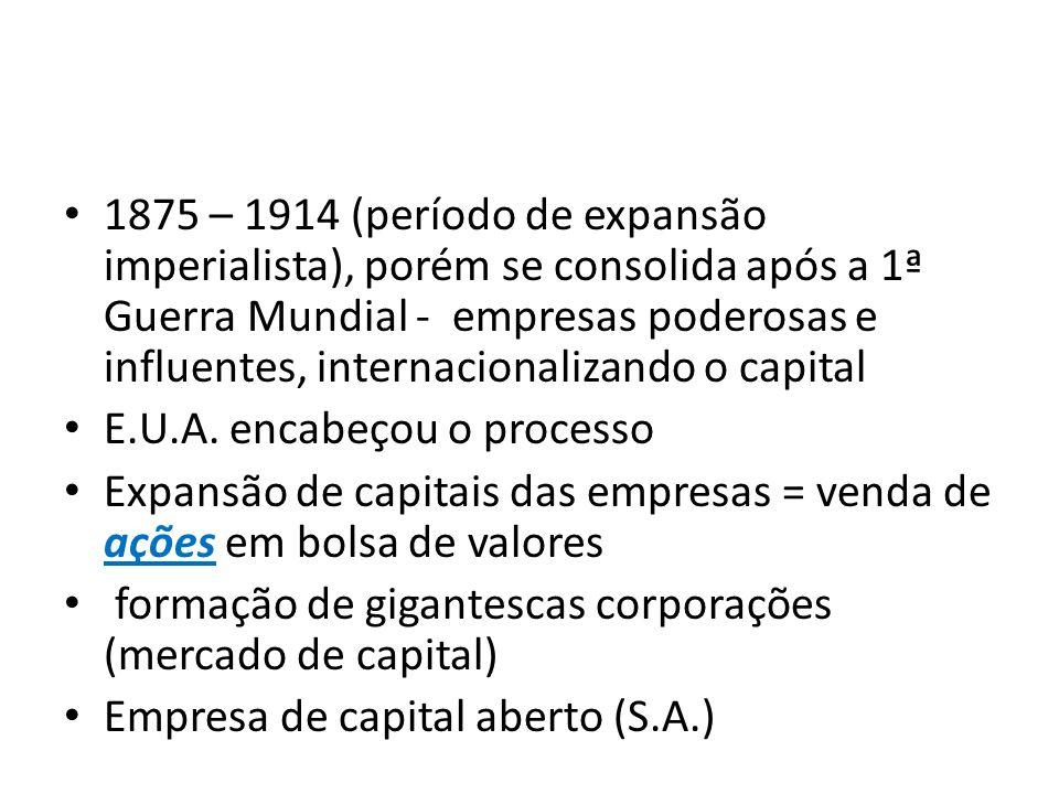 1875 – 1914 (período de expansão imperialista), porém se consolida após a 1ª Guerra Mundial - empresas poderosas e influentes, internacionalizando o capital