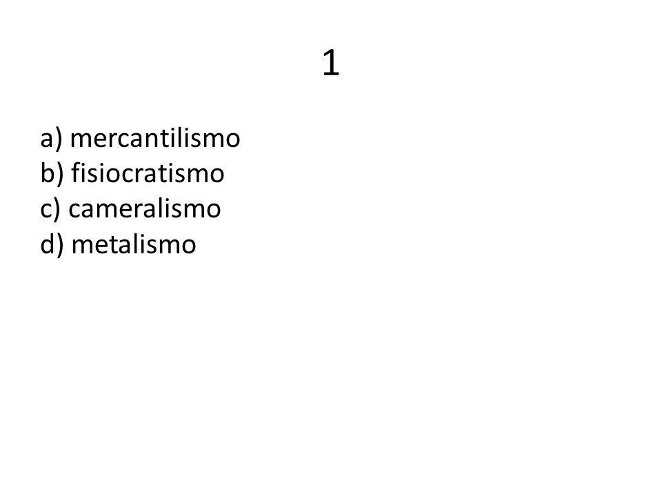 1 a) mercantilismo b) fisiocratismo c) cameralismo d) metalismo