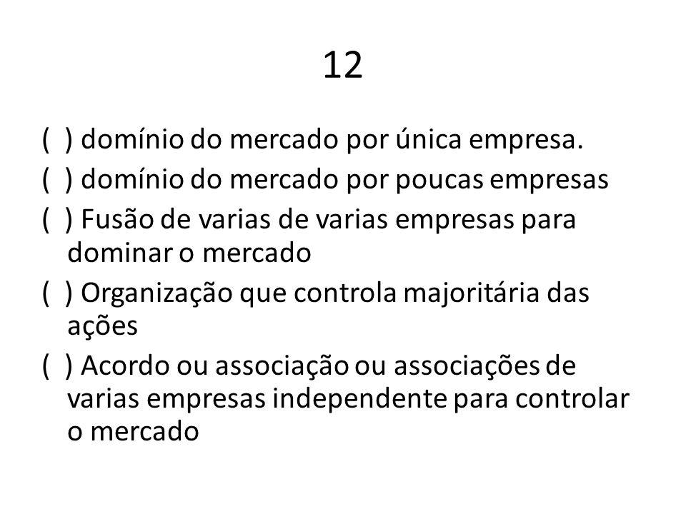 12 ( ) domínio do mercado por única empresa.