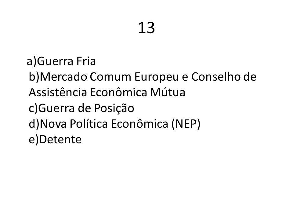 13 a)Guerra Fria b)Mercado Comum Europeu e Conselho de Assistência Econômica Mútua c)Guerra de Posição d)Nova Política Econômica (NEP) e)Detente.