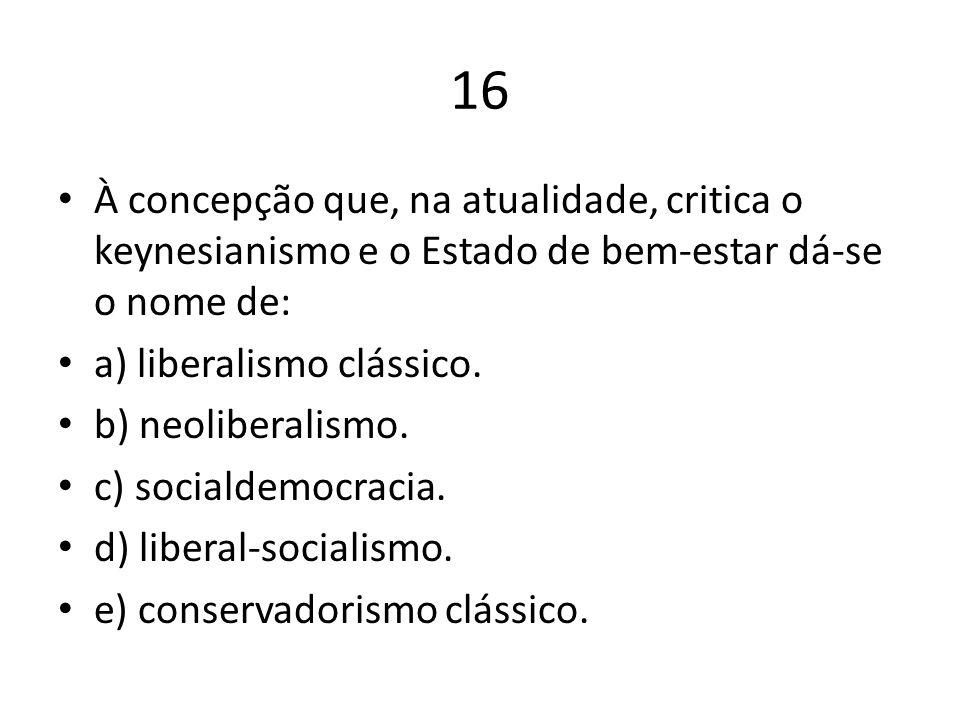 16 À concepção que, na atualidade, critica o keynesianismo e o Estado de bem-estar dá-se o nome de: