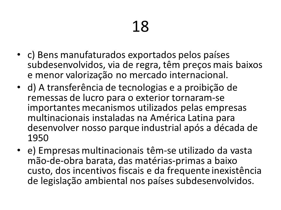 18 c) Bens manufaturados exportados pelos países subdesenvolvidos, via de regra, têm preços mais baixos e menor valorização no mercado internacional.