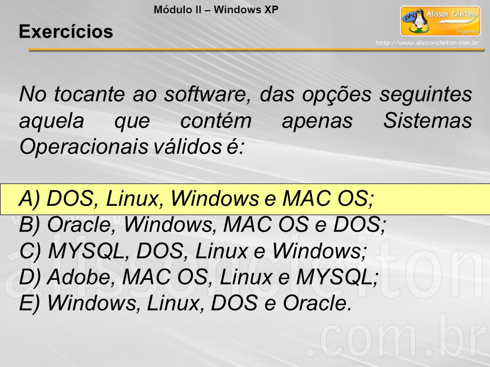 A) DOS, Linux, Windows e MAC OS; B) Oracle, Windows, MAC OS e DOS;