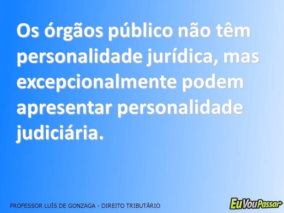 Os órgãos público não têm personalidade jurídica, mas excepcionalmente podem apresentar personalidade judiciária.