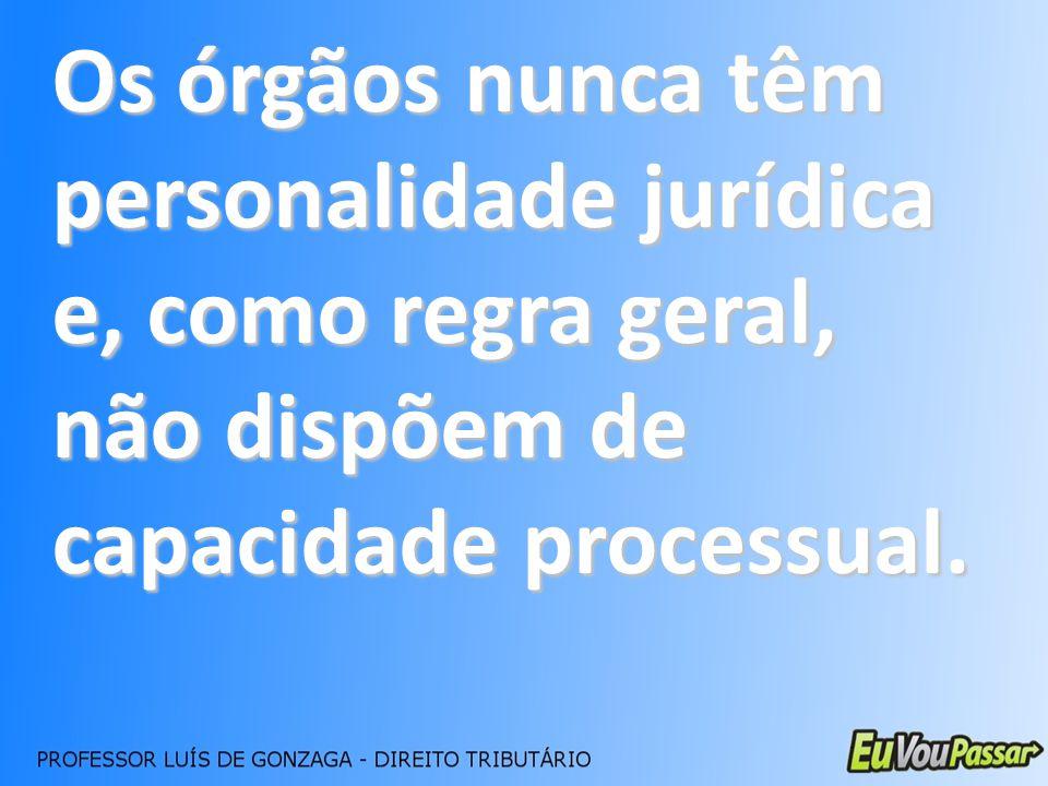 Os órgãos nunca têm personalidade jurídica e, como regra geral, não dispõem de capacidade processual.