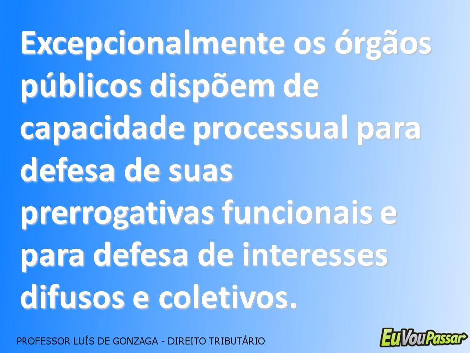 Excepcionalmente os órgãos públicos dispõem de capacidade processual para defesa de suas prerrogativas funcionais e para defesa de interesses difusos e coletivos.