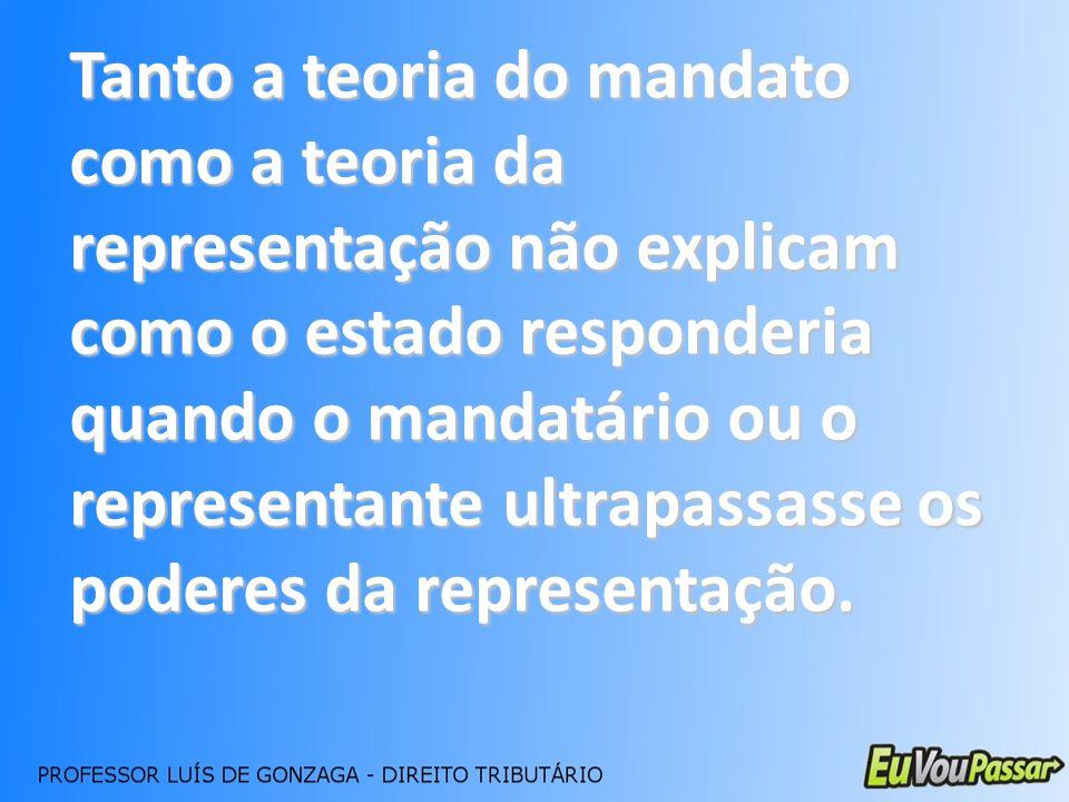 Tanto a teoria do mandato como a teoria da representação não explicam como o estado responderia quando o mandatário ou o representante ultrapassasse os poderes da representação.