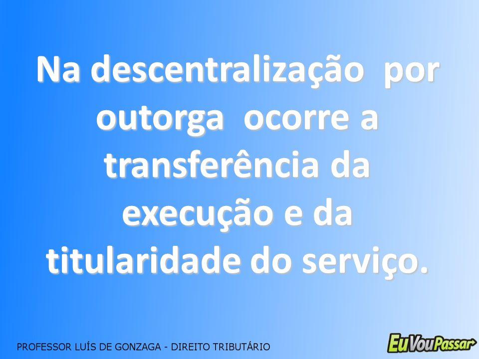Na descentralização por outorga ocorre a transferência da execução e da titularidade do serviço.