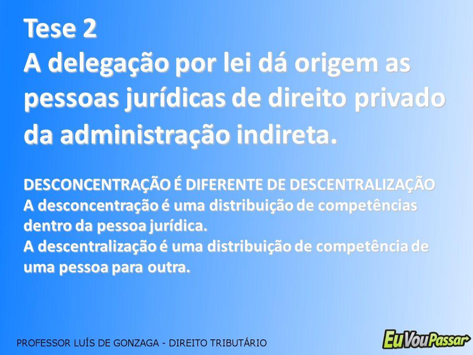Tese 2 A delegação por lei dá origem as pessoas jurídicas de direito privado da administração indireta.