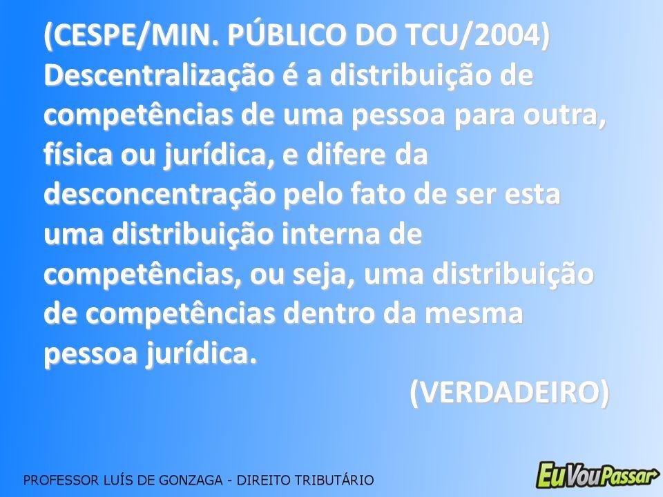 (CESPE/MIN. PÚBLICO DO TCU/2004) Descentralização é a distribuição de