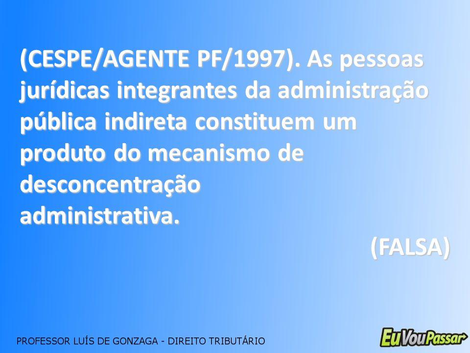 (CESPE/AGENTE PF/1997). As pessoas jurídicas integrantes da administração