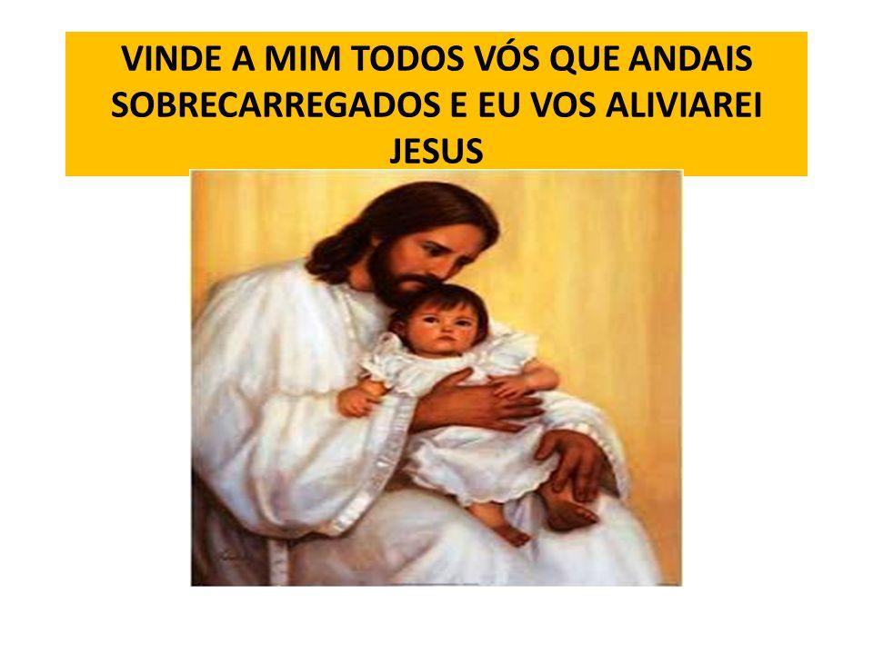 VINDE A MIM TODOS VÓS QUE ANDAIS SOBRECARREGADOS E EU VOS ALIVIAREI JESUS