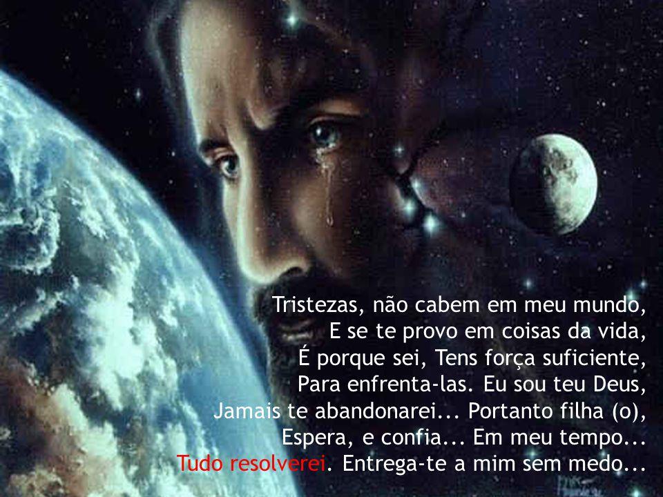 Tristezas, não cabem em meu mundo, E se te provo em coisas da vida, É porque sei, Tens força suficiente, Para enfrenta-las.