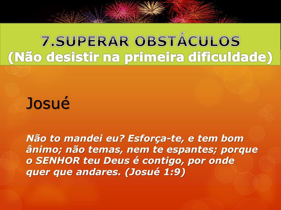 7.SUPERAR OBSTÁCULOS (Não desistir na primeira dificuldade)
