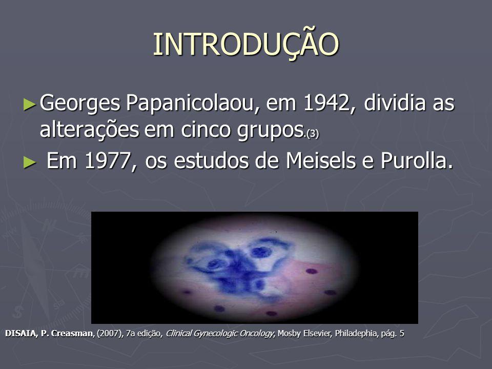 INTRODUÇÃO Georges Papanicolaou, em 1942, dividia as alterações em cinco grupos.(3) Em 1977, os estudos de Meisels e Purolla.