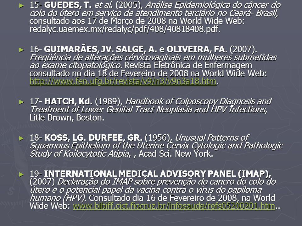 15- GUEDES, T. et al. (2005), Análise Epidemiológica do câncer do colo do útero em serviço de atendimento terciário no Ceará- Brasil, consultado aos 17 de Março de 2008 na World Wide Web: redalyc.uaemex.mx/redalyc/pdf/408/40818408.pdf.