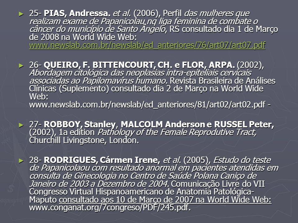 25- PIAS, Andressa. et al. (2006), Perfil das mulheres que realizam exame de Papanicolau nq liga feminina de combate o câncer do município de Santo Ângelo, RS consultado dia 1 de Março de 2008 na World Wide Web: www.newslab.com.br/newslab/ed_anteriores/76/art07/art07.pdf