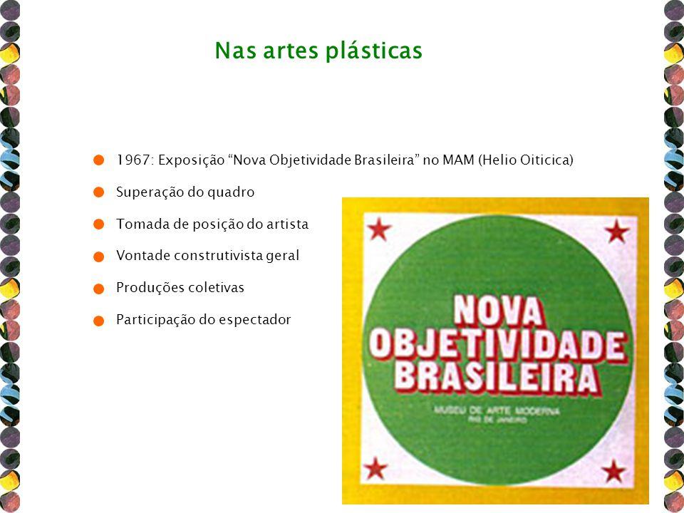 Nas artes plásticas 1967: Exposição Nova Objetividade Brasileira no MAM (Helio Oiticica) Superação do quadro.