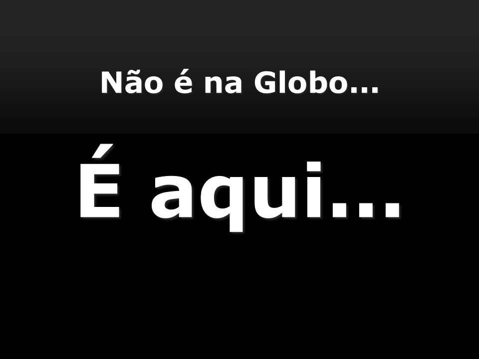 Não é na Globo... É aqui...