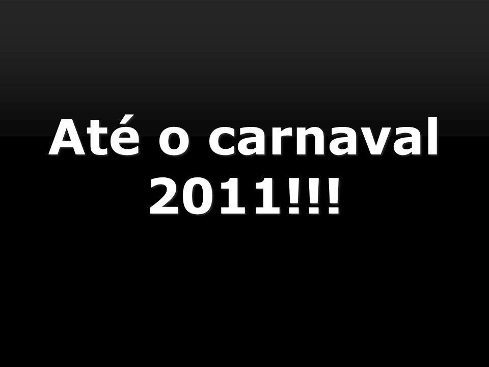 Até o carnaval 2011!!!