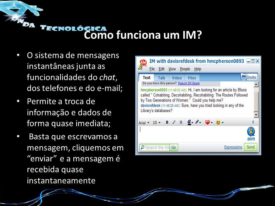 Como funciona um IM O sistema de mensagens instantâneas junta as funcionalidades do chat, dos telefones e do e-mail;