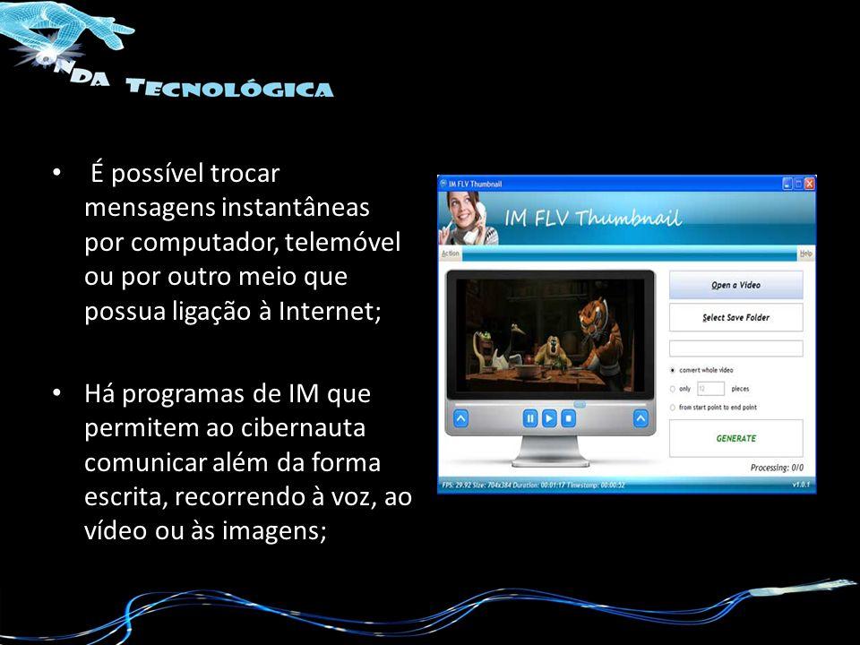 É possível trocar mensagens instantâneas por computador, telemóvel ou por outro meio que possua ligação à Internet;