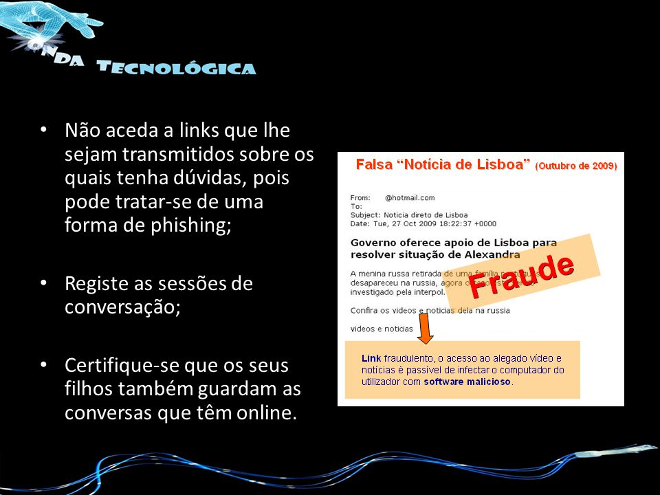 Não aceda a links que lhe sejam transmitidos sobre os quais tenha dúvidas, pois pode tratar-se de uma forma de phishing;
