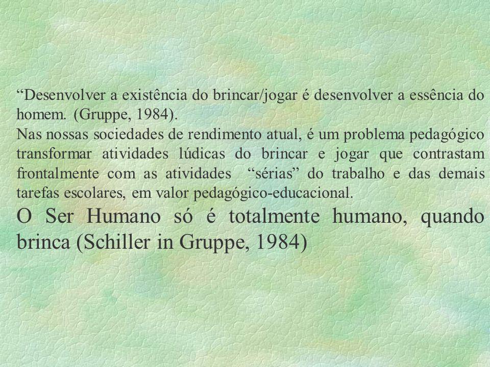 Desenvolver a existência do brincar/jogar é desenvolver a essência do homem. (Gruppe, 1984).