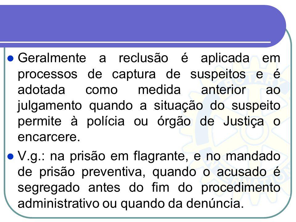 Geralmente a reclusão é aplicada em processos de captura de suspeitos e é adotada como medida anterior ao julgamento quando a situação do suspeito permite à polícia ou órgão de Justiça o encarcere.