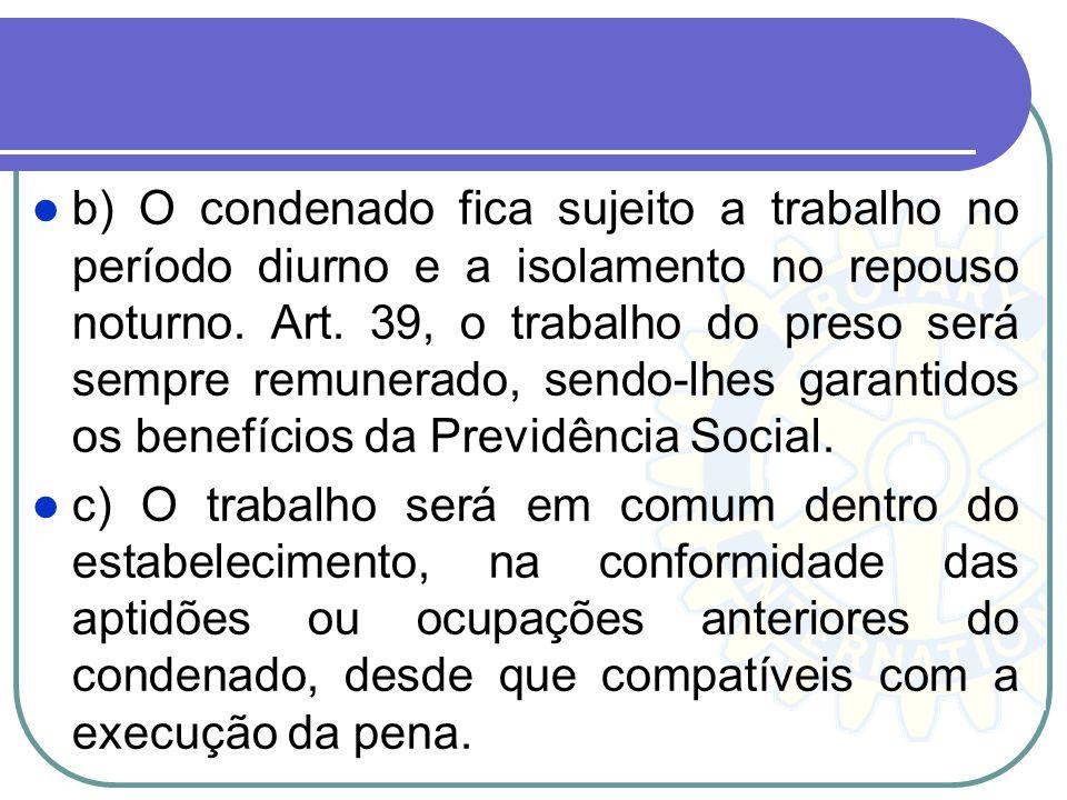 b) O condenado fica sujeito a trabalho no período diurno e a isolamento no repouso noturno. Art. 39, o trabalho do preso será sempre remunerado, sendo-lhes garantidos os benefícios da Previdência Social.