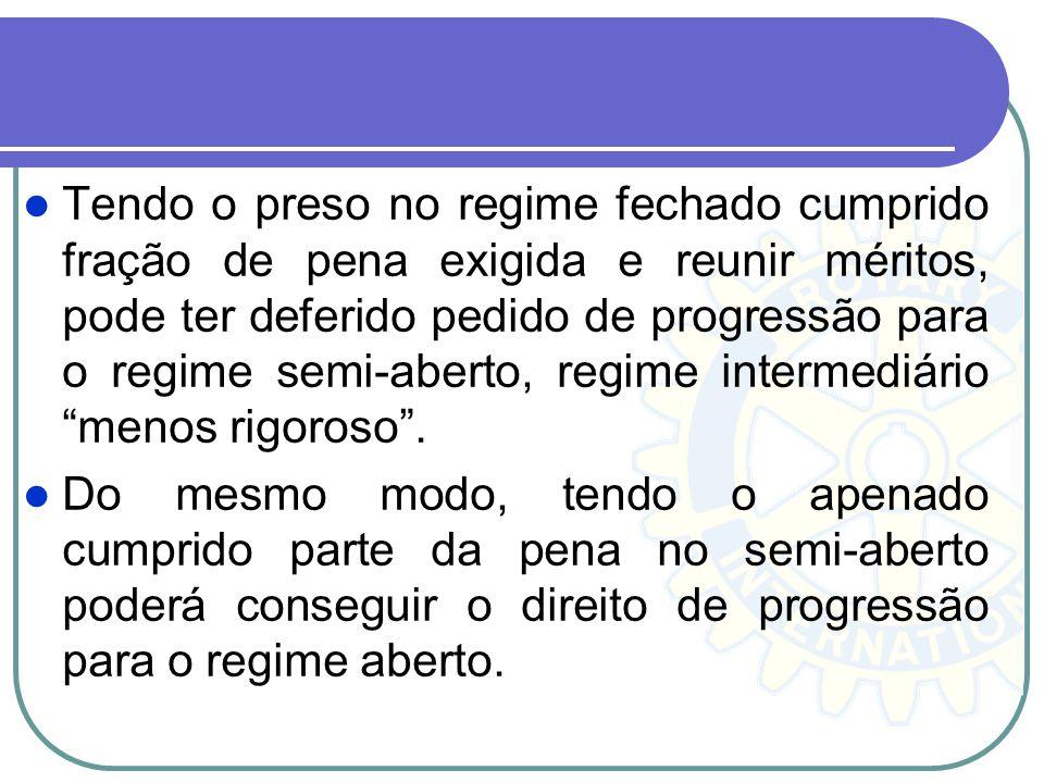 Tendo o preso no regime fechado cumprido fração de pena exigida e reunir méritos, pode ter deferido pedido de progressão para o regime semi-aberto, regime intermediário menos rigoroso .